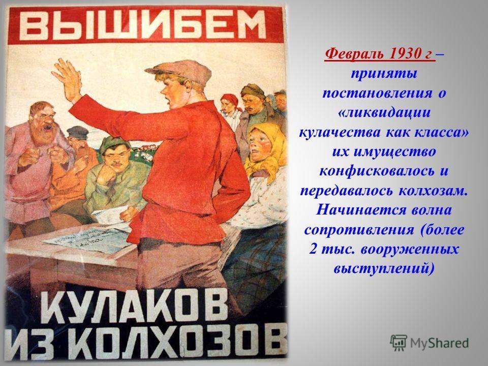 Февраль 1930 г – приняты постановления о «ликвидации кулачества как класса» их имущество конфисковалось и передавалось колхозам. Начинается волна сопротивления (более 2 тыс. вооруженных выступлений)