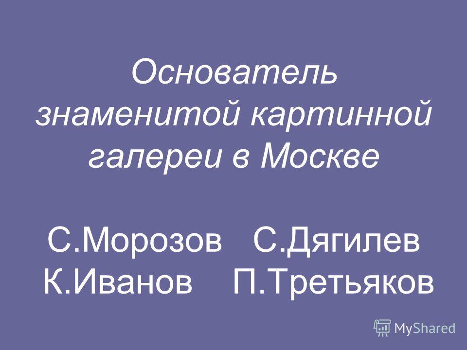 Основатель знаменитой картинной галереи в Москве С.Морозов С.Дягилев К.Иванов П.Третьяков