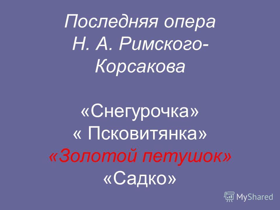 Последняя опера Н. А. Римского- Корсакова «Снегурочка» « Псковитянка» «Золотой петушок» «Садко»