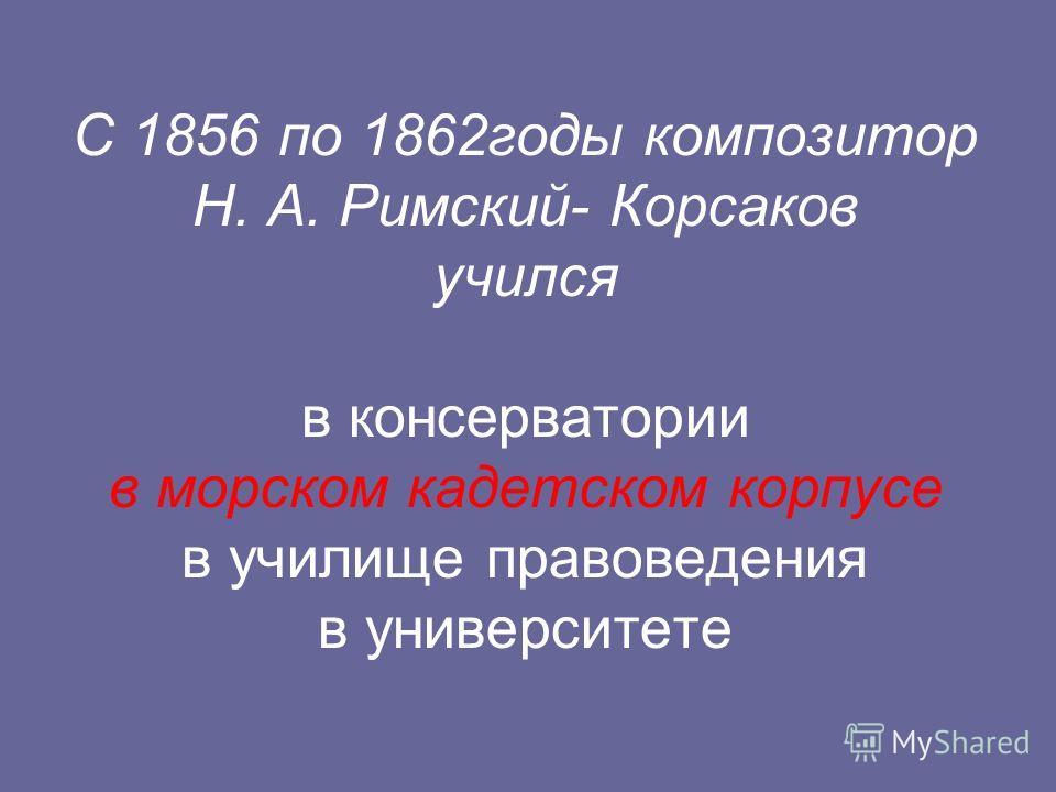 С 1856 по 1862годы композитор Н. А. Римский- Корсаков учился в консерватории в морском кадетском корпусе в училище правоведения в университете