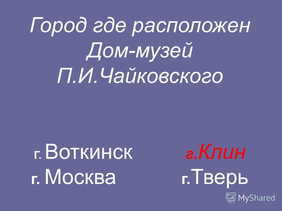 Город где расположен Дом-музей П.И.Чайковского Г. Воткинск г. Клин г. Москва г. Тверь