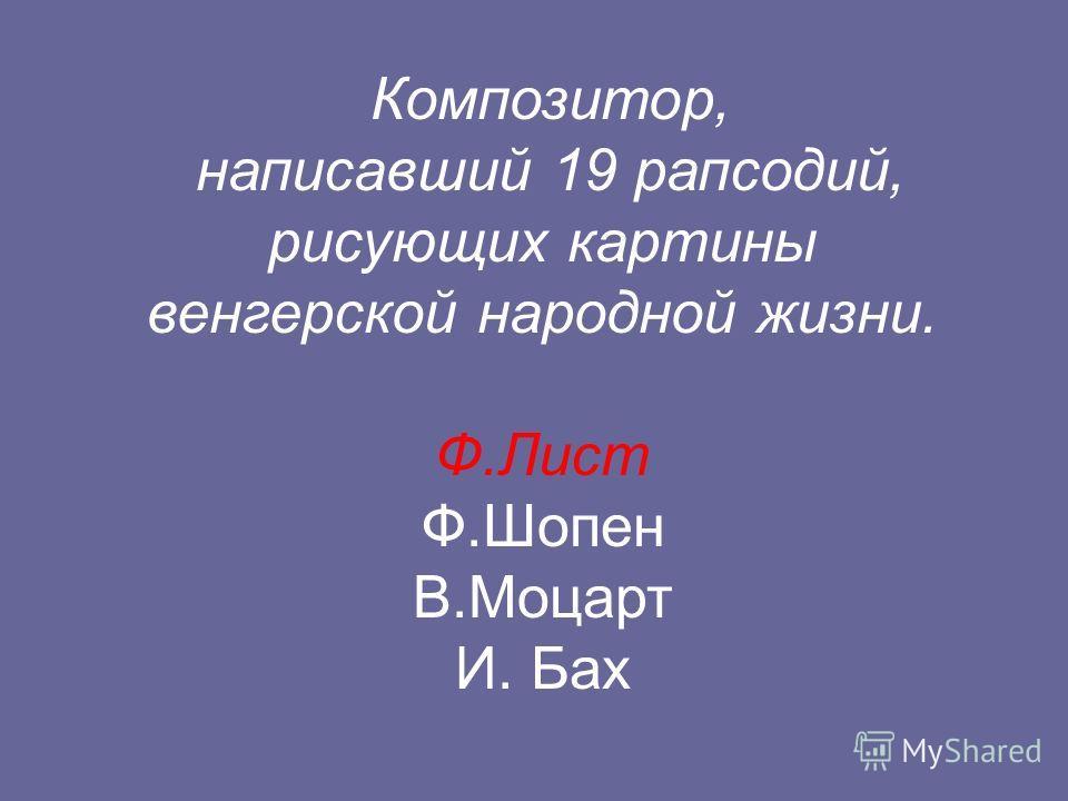 Композитор, написавший 19 рапсодий, рисующих картины венгерской народной жизни. Ф.Лист Ф.Шопен В.Моцарт И. Бах