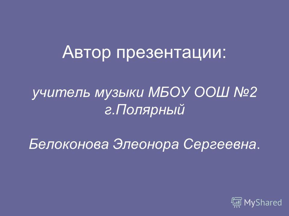 Автор презентации: учитель музыки МБОУ ООШ 2 г.Полярный Белоконова Элеонора Сергеевна.