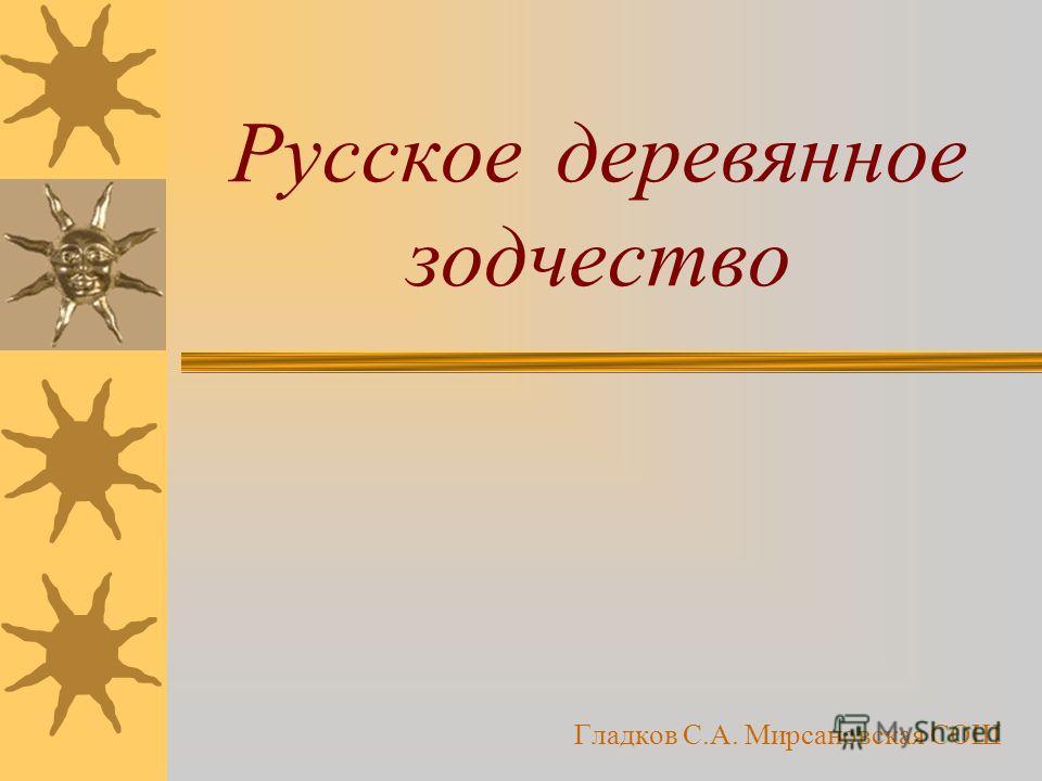 Русское деревянное зодчество Гладков С.А. Мирсановская СОШ