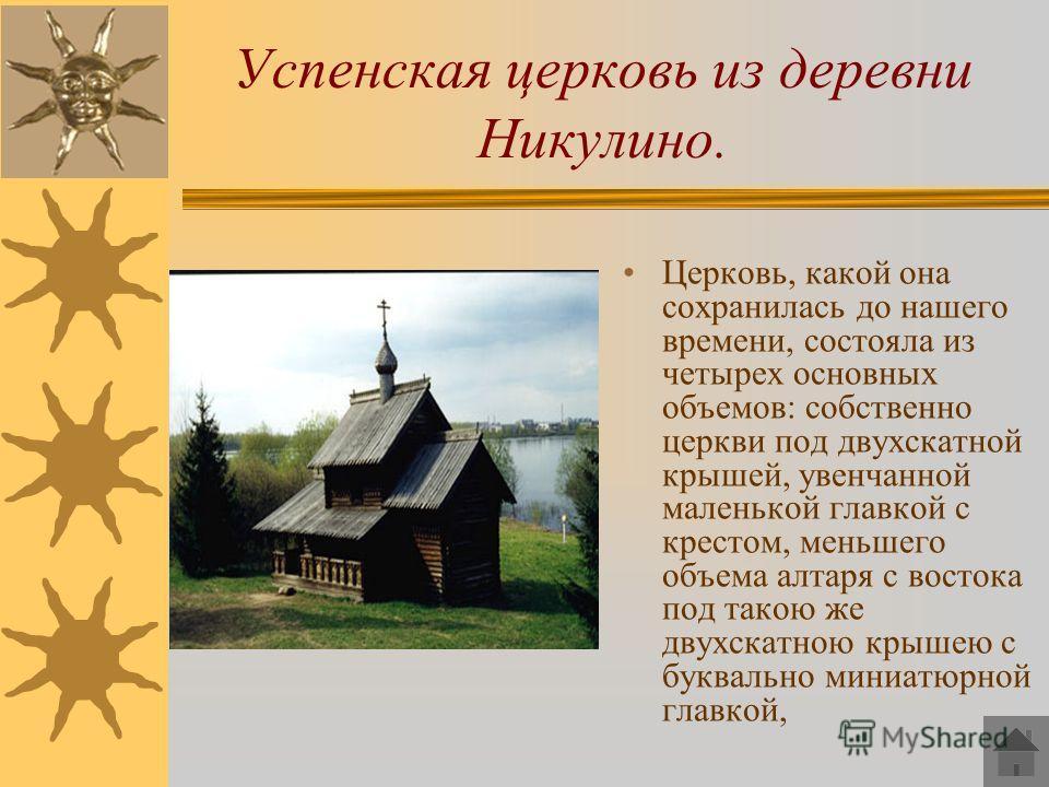 Успенская церковь из деревни Никулино. Церковь, какой она сохранилась до нашего времени, состояла из четырех основных объемов: собственно церкви под двухскатной крышей, увенчанной маленькой главкой с крестом, меньшего объема алтаря с востока под тако