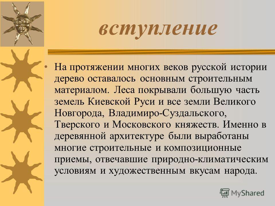 вступление На протяжении многих веков русской истории дерево оставалось основным строительным материалом. Леса покрывали большую часть земель Киевской Руси и все земли Великого Новгорода, Владимиро-Суздальского, Тверского и Московского княжеств. Имен