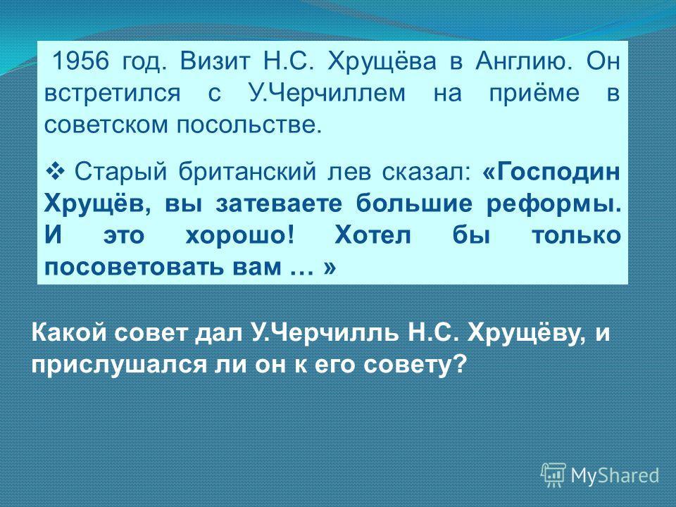 1956 год. Визит Н.С. Хрущёва в Англию. Он встретился с У.Черчиллем на приёме в советском посольстве. Старый британский лев сказал: «Господин Хрущёв, вы затеваете большие реформы. И это хорошо! Хотел бы только посоветовать вам … » Какой совет дал У.Че