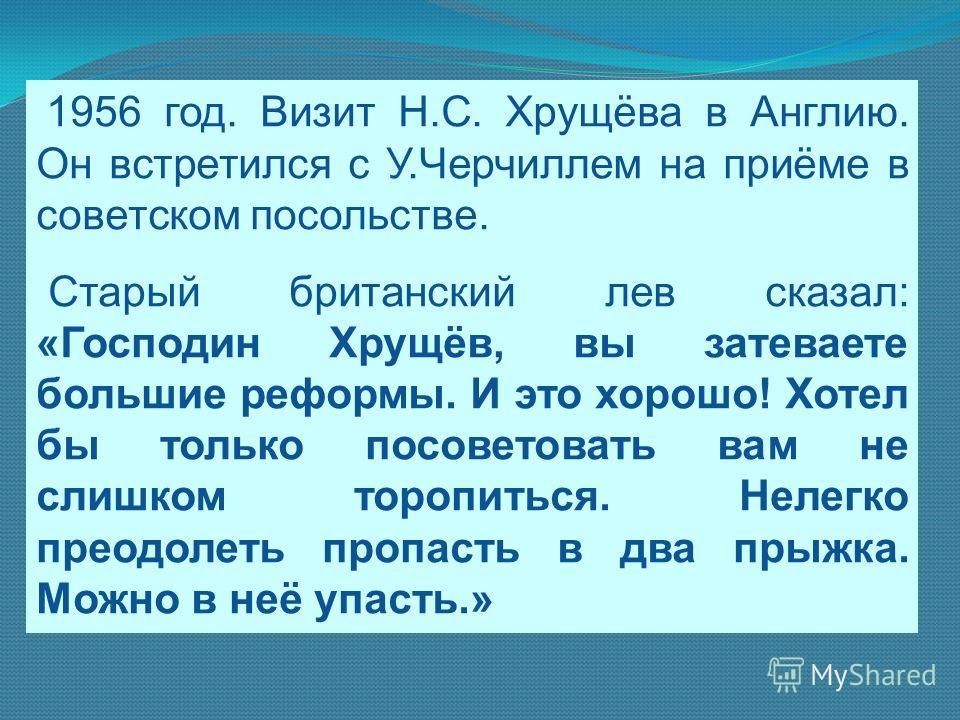 1956 год. Визит Н.С. Хрущёва в Англию. Он встретился с У.Черчиллем на приёме в советском посольстве. Старый британский лев сказал: «Господин Хрущёв, вы затеваете большие реформы. И это хорошо! Хотел бы только посоветовать вам не слишком торопиться. Н