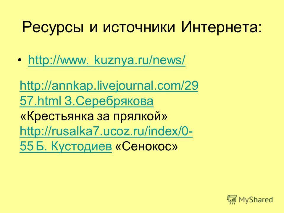 Ресурсы и источники Интернета: http://www. kuznya.ru/news/ http://annkap.livejournal.com/29 57.html З.Серебрякова http://annkap.livejournal.com/29 57.html З.Серебрякова «Крестьянка за прялкой» http://rusalka7.ucoz.ru/index/0- 55 Б. Кустодиевhttp://ru