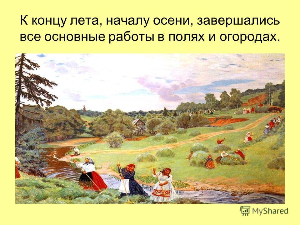 К концу лета, началу осени, завершались все основные работы в полях и огородах.