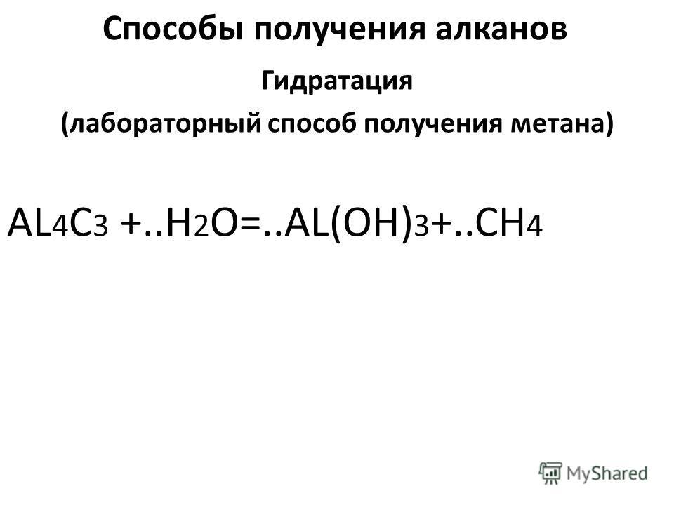 Способы получения алканов Гидратация (лабораторный способ получения метана) AL 4 C 3 +..H 2 O=..AL(OH) 3 +..CH 4