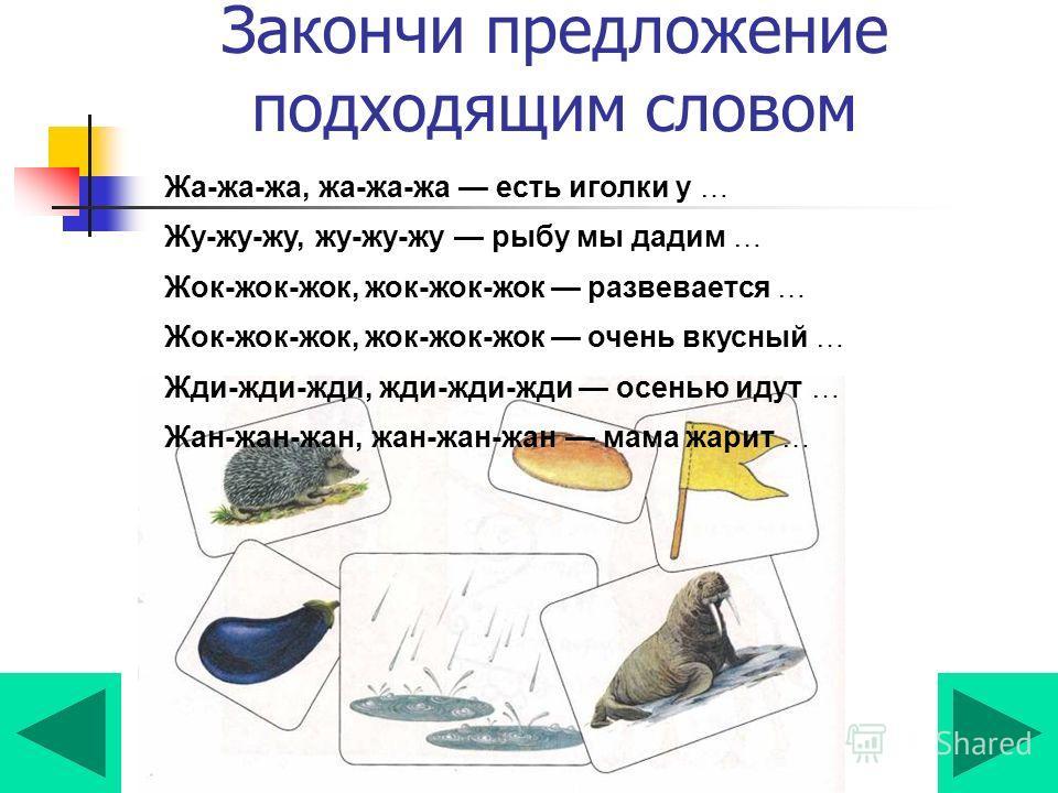 Закончи предложение подходящим словом Жа-жа-жа, жа-жа-жа есть иголки у … Жу-жу-жу, жу-жу-жу рыбу мы дадим … Жок-жок-жок, жок-жок-жок развевается … Жок-жок-жок, жок-жок-жок очень вкусный … Жди-жди-жди, жди-жди-жди осенью идут … Жан-жан-жан, жан-жан-жа