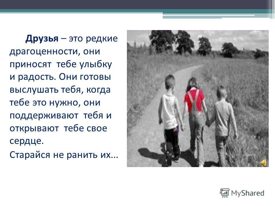 Друзья – это редкие драгоценности, они приносят тебе улыбку и радость. Они готовы выслушать тебя, когда тебе это нужно, они поддерживают тебя и открывают тебе свое сердце. Старайся не ранить их...