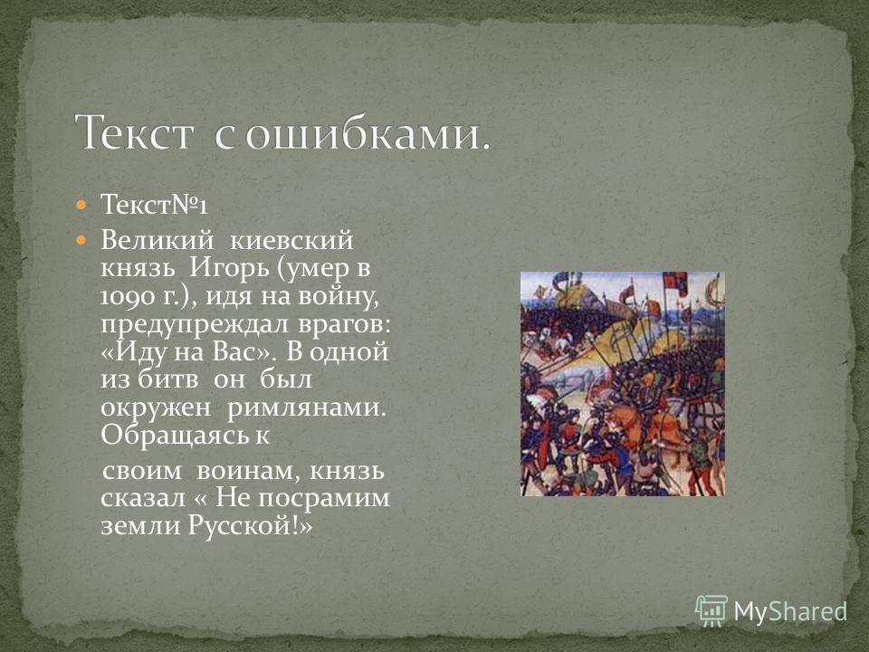Текст1 Великий киевский князь Игорь (умер в 1090 г.), идя на войну, предупреждал врагов: «Иду на Вас». В одной из битв он был окружен римлянами. Обращаясь к своим воинам, князь сказал « Не посрамим земли Русской!»