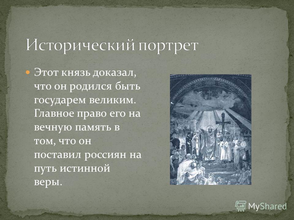 Этот князь доказал, что он родился быть государем великим. Главное право его на вечную память в том, что он поставил россиян на путь истинной веры.