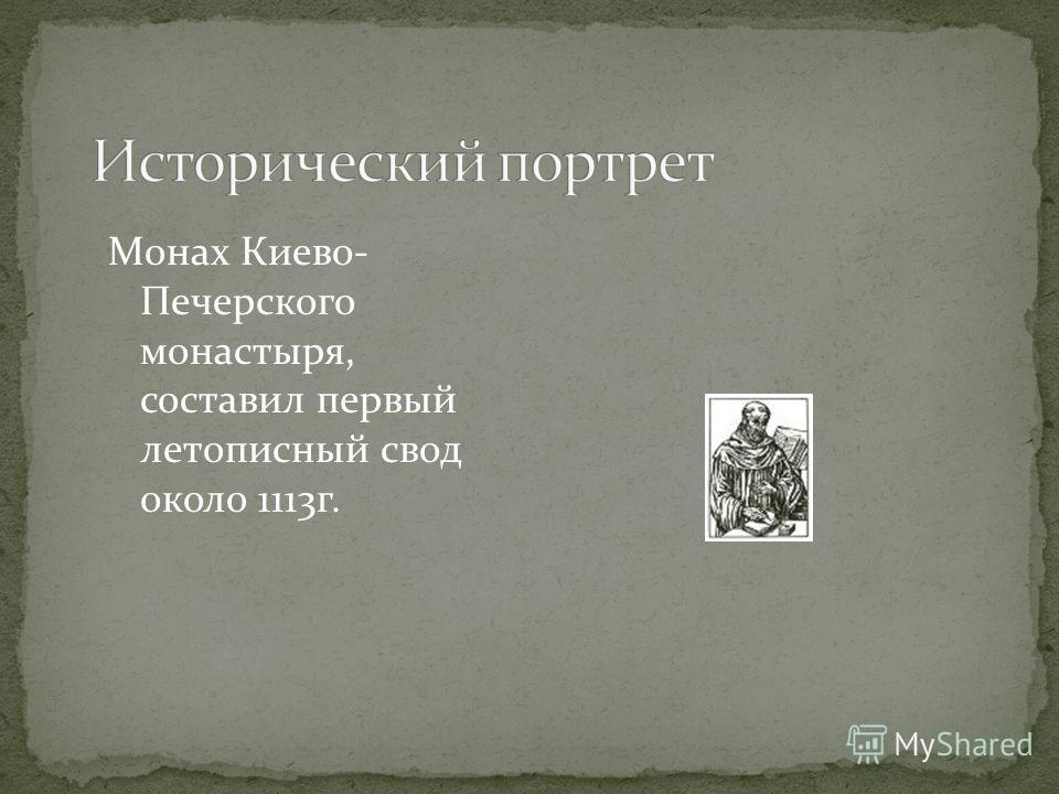 Монах Киево- Печерского монастыря, составил первый летописный свод около 1113г.