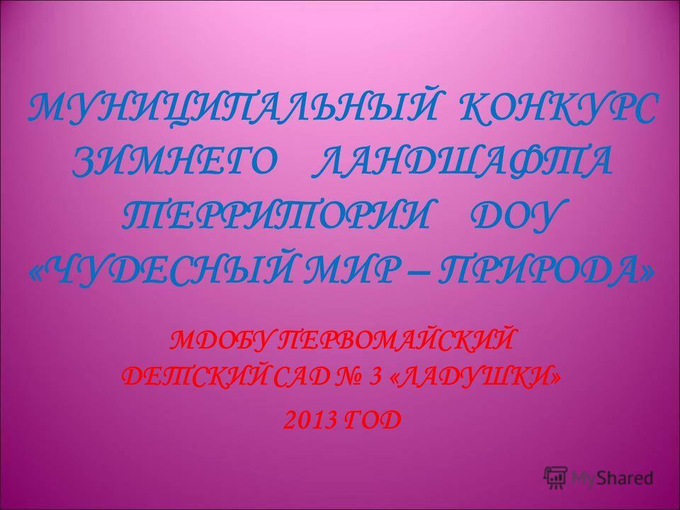 МУНИЦИПАЛЬНЫЙ КОНКУРС ЗИМНЕГО ЛАНДШАФТА ТЕРРИТОРИИ ДОУ «ЧУДЕСНЫЙ МИР – ПРИРОДА» МДОБУ ПЕРВОМАЙСКИЙ ДЕТСКИЙ САД 3 «ЛАДУШКИ» 2013 ГОД
