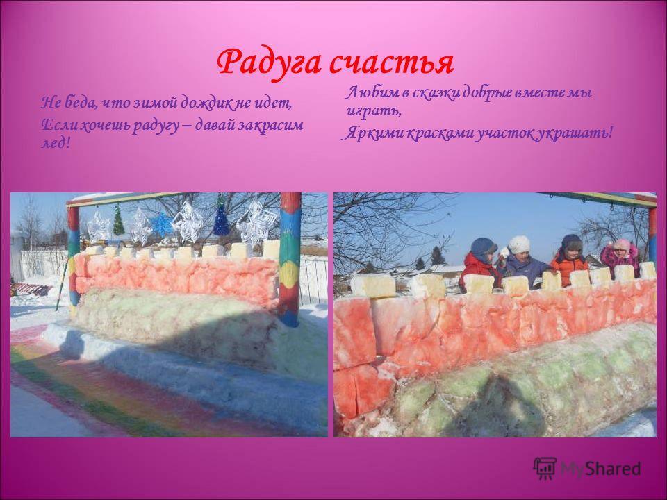 Радуга счастья Не беда, что зимой дождик не идет, Если хочешь радугу – давай закрасим лед! Любим в сказки добрые вместе мы играть, Яркими красками участок украшать!
