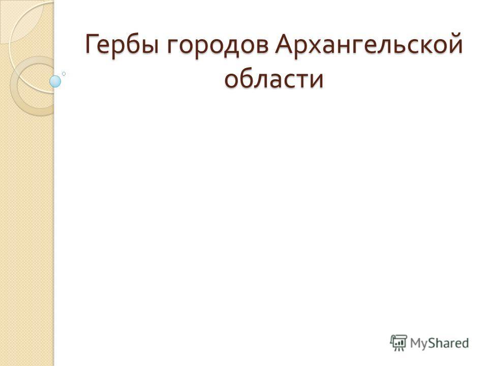Гербы городов Архангельской области