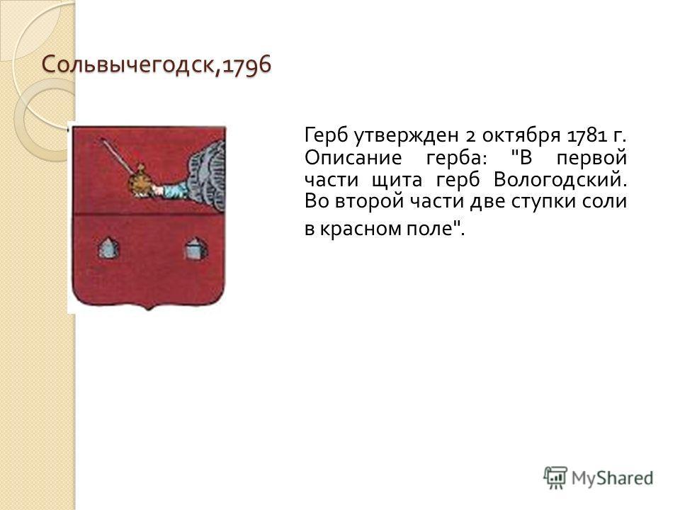 Сольвычегодск,1796 Герб утвержден 2 октября 1781 г. Описание герба: В первой части щита герб Вологодский. Во второй части две ступки соли в красном поле.