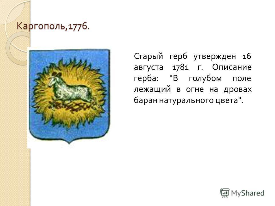 Каргополь,1776. Старый герб утвержден 16 августа 1781 г. Описание герба: В голубом поле лежащий в огне на дровах баран натурального цвета.