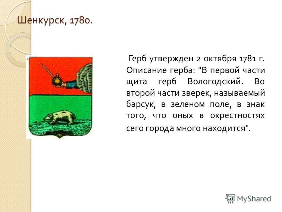 Шенкурск, 1780. Герб утвержден 2 октября 1781 г. Описание герба: В первой части щита герб Вологодский. Во второй части зверек, называемый барсук, в зеленом поле, в знак того, что оных в окрестностях сего города много находится.