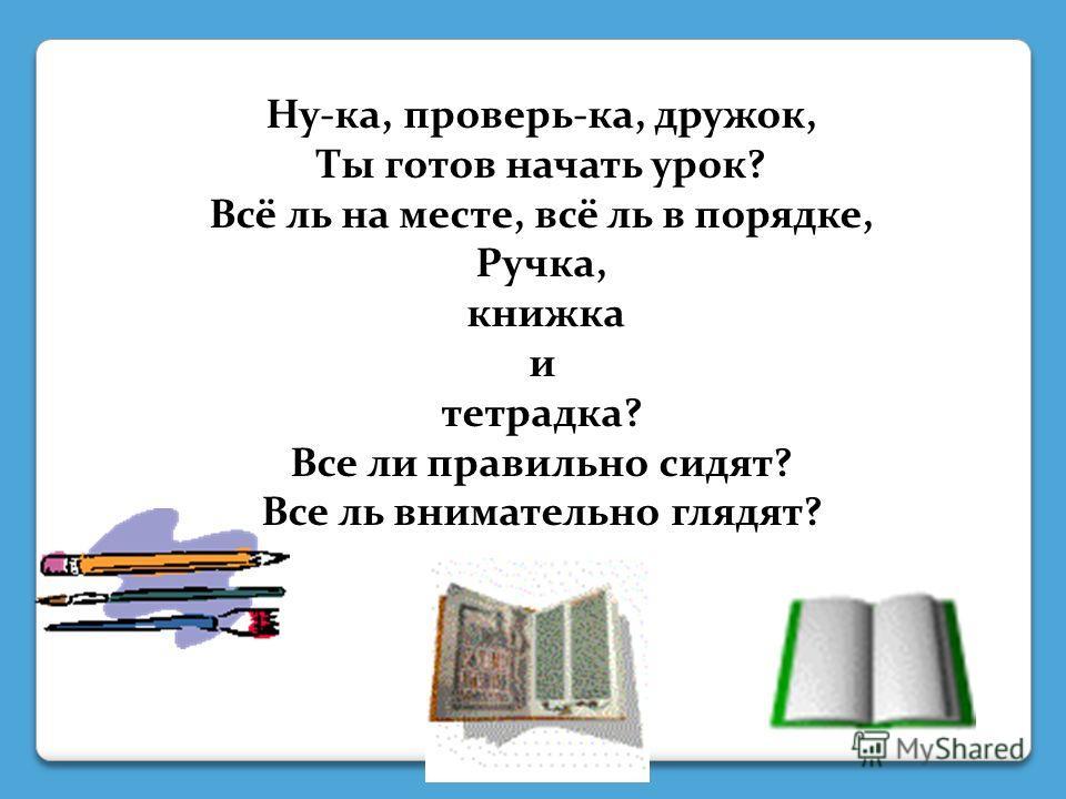 Ну-ка, проверь-ка, дружок, Ты готов начать урок? Всё ль на месте, всё ль в порядке, Ручка, книжка и тетрадка? Все ли правильно сидят? Все ль внимательно глядят?