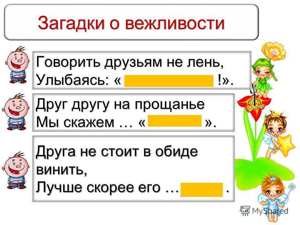 Загадки о вежливости Говорить друзьям не лень, Улыбаясь: « !». Друг другу на прощанье Мы скажем … « ». Друга не стоит в обиде винить, Лучше скорее его ….
