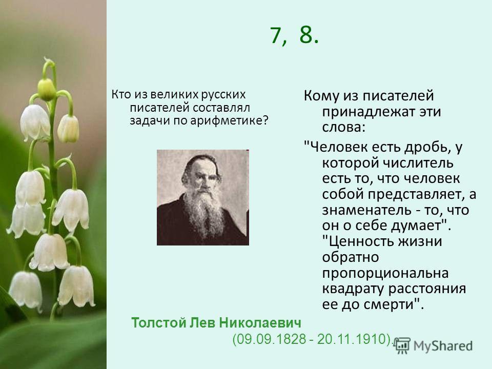 7, 8. Кто из великих русских писателей составлял задачи по арифметике? Кому из писателей принадлежат эти слова: