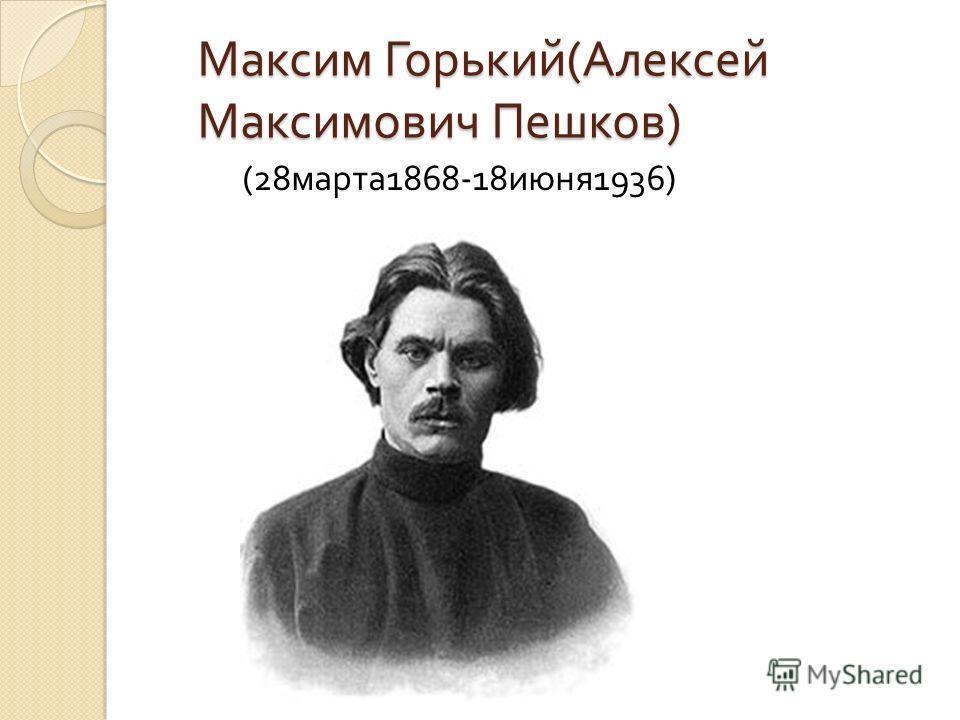 Максим Горький ( Алексей Максимович Пешков ) (28 марта 1868-18 июня 1936)