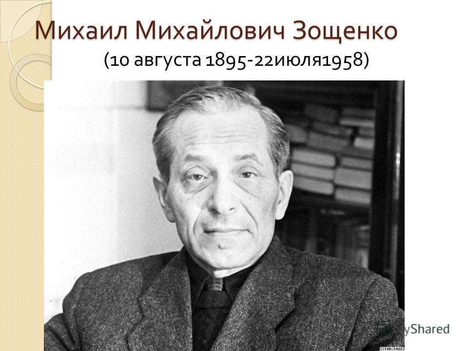 Михаил Михайлович Зощенко (10 августа 1895-22 июля 1958)