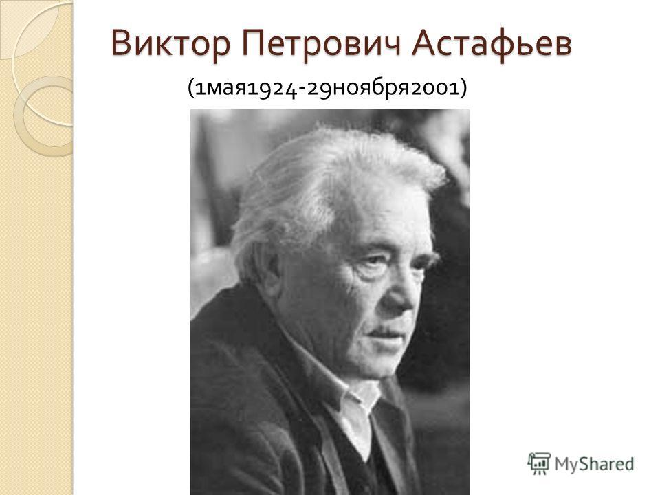 Виктор Петрович Астафьев (1 мая 1924-29 ноября 2001)