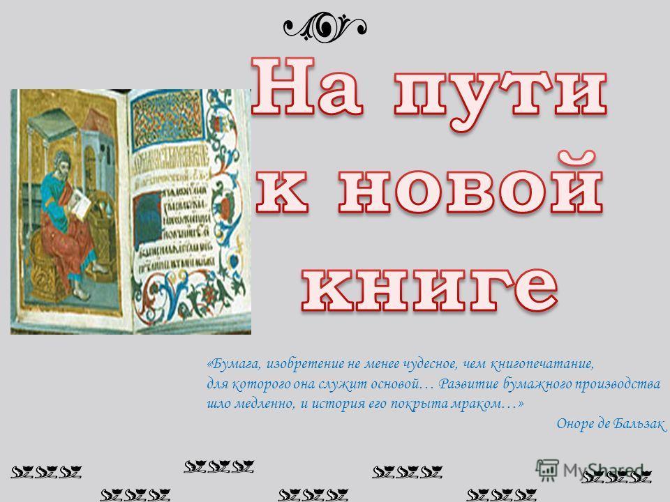 «Бумага, изобретение не менее чудесное, чем книгопечатание, для которого она служит основой… Развитие бумажного производства шло медленно, и история его покрыта мраком…» Оноре де Бальзак