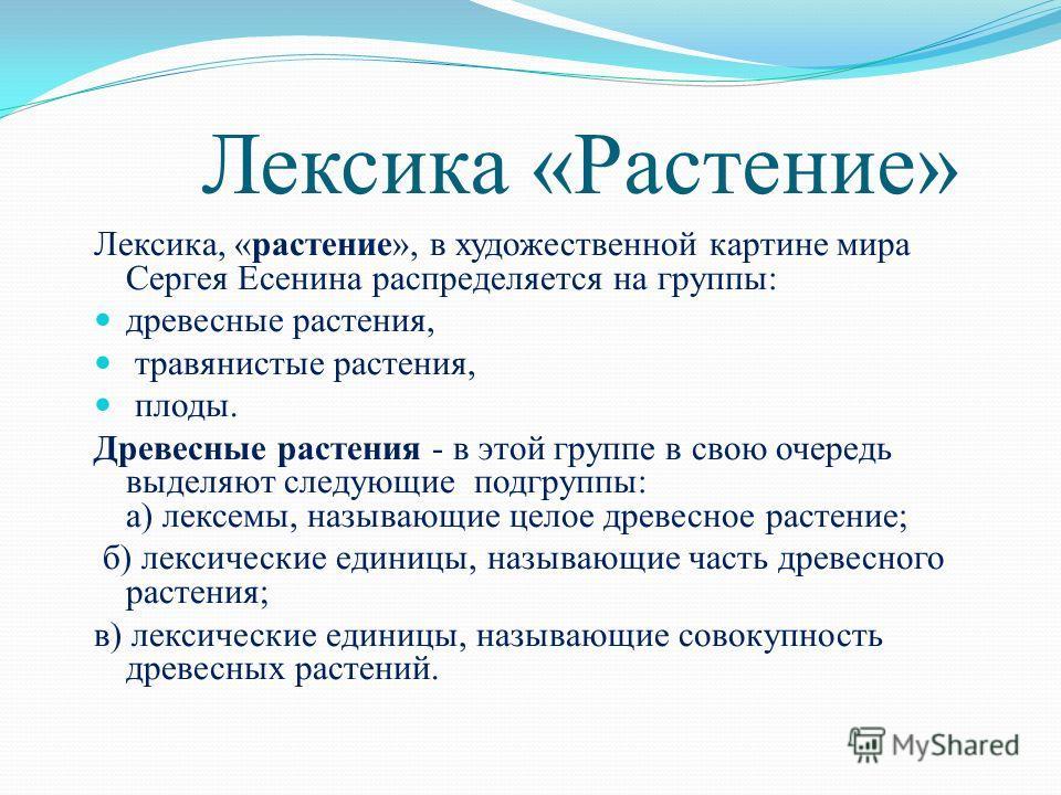 Лексика «Растение» Лексика, «растение», в художественной картине мира Сергея Есенина распределяется на группы: древесные растения, травянистые растения, плоды. Древесные растения - в этой группе в свою очередь выделяют следующие подгруппы: а) лексемы