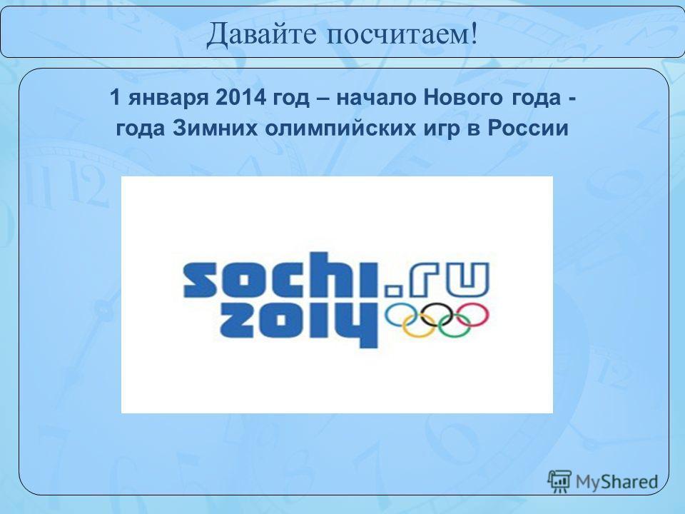 1 января 2014 год – начало Нового года - года Зимних олимпийских игр в России Давайте посчитаем!