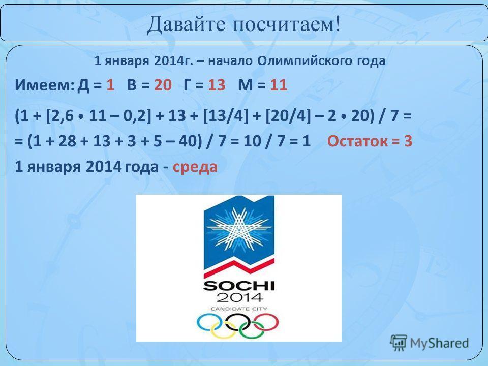 1 января 2014г. – начало Олимпийского года Давайте посчитаем! Имеем: Д = 1 В = 20 Г = 13 М = 11 (1 + [2,6 11 – 0,2] + 13 + [13/4] + [20/4] – 2 20) / 7 = = (1 + 28 + 13 + 3 + 5 – 40) / 7 = 10 / 7 = 1 Остаток = 3 1 января 2014 года - среда