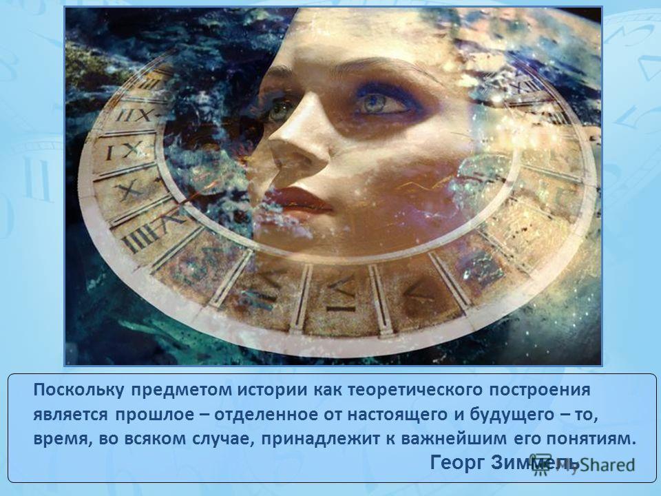 Поскольку предметом истории как теоретического построения является прошлое – отделенное от настоящего и будущего – то, время, во всяком случае, принадлежит к важнейшим его понятиям. Георг Зиммель