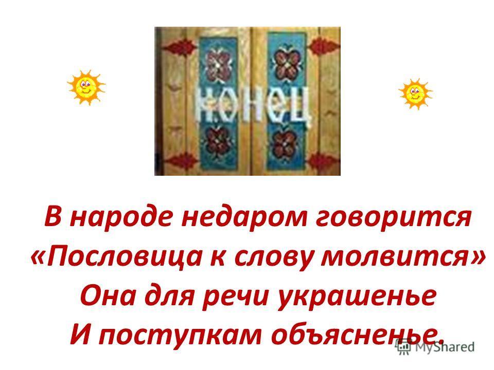 В народе недаром говорится «Пословица к слову молвится» Она для речи украшенье И поступкам объясненье.