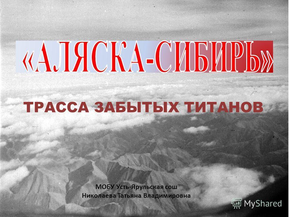 ТРАССА ЗАБЫТЫХ ТИТАНОВ МОБУ Усть-Ярульская сош Николаева Татьяна Владимировна