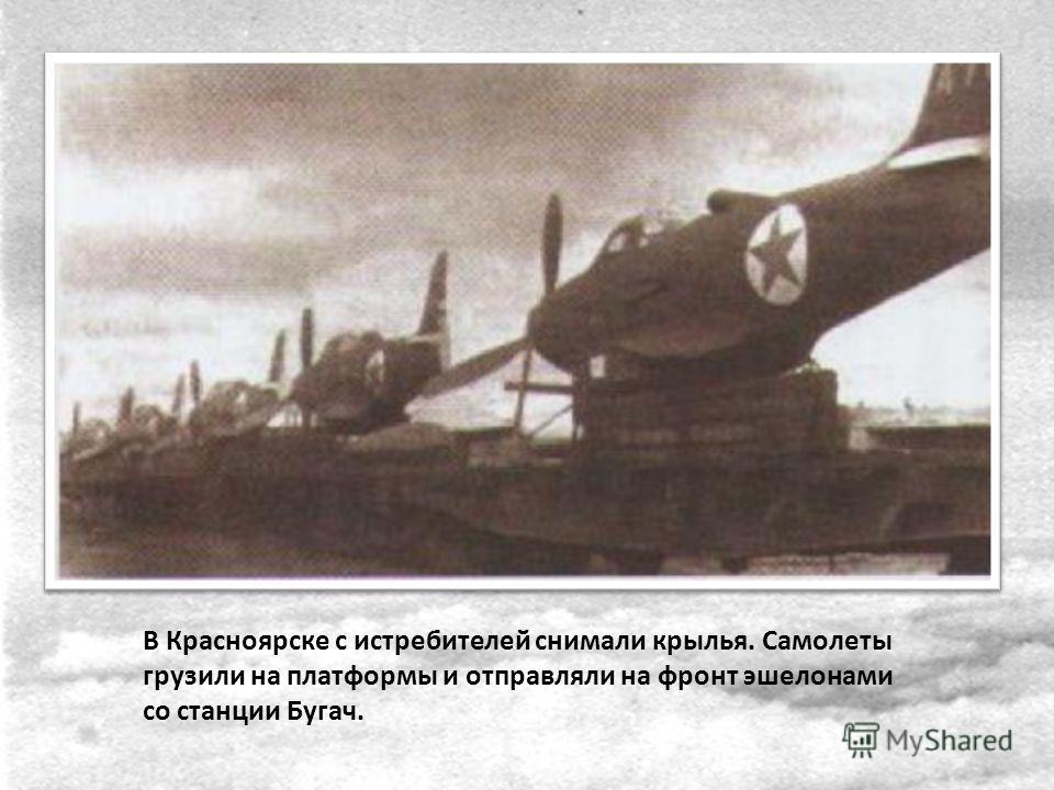 В Красноярске с истребителей снимали крылья. Самолеты грузили на платформы и отправляли на фронт эшелонами со станции Бугач.