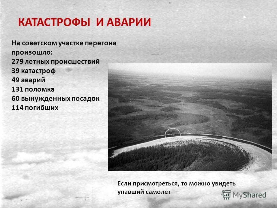 На советском участке перегона произошло: 279 летных происшествий 39 катастроф 49 аварий 131 поломка 60 вынужденных посадок 114 погибших Если присмотреться, то можно увидеть упавший самолет КАТАСТРОФЫ И АВАРИИ