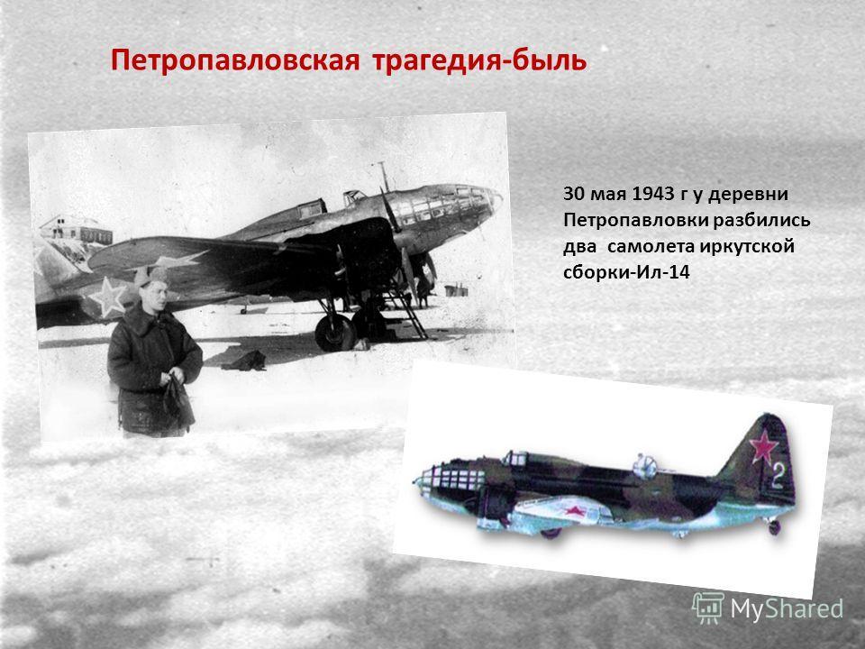 Петропавловская трагедия-быль 30 мая 1943 г у деревни Петропавловки разбились два самолета иркутской сборки-Ил-14