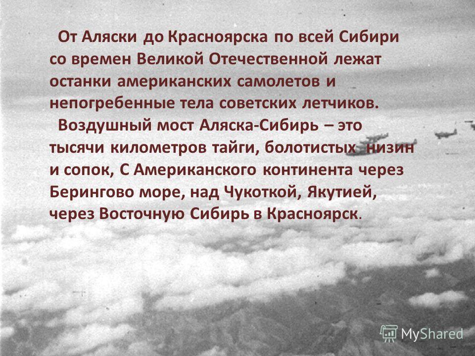 От Аляски до Красноярска по всей Сибири со времен Великой Отечественной лежат останки американских самолетов и непогребенные тела советских летчиков. Воздушный мост Аляска-Сибирь – это тысячи километров тайги, болотистых низин и сопок, С Американског