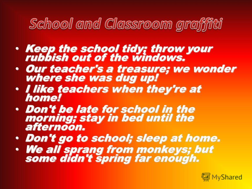 Keep the school tidy; throw your rubbish out of the windows. Keep the school tidy; throw your rubbish out of the windows. Our teacher's a treasure; we wonder where she was dug up! Our teacher's a treasure; we wonder where she was dug up! I like teach