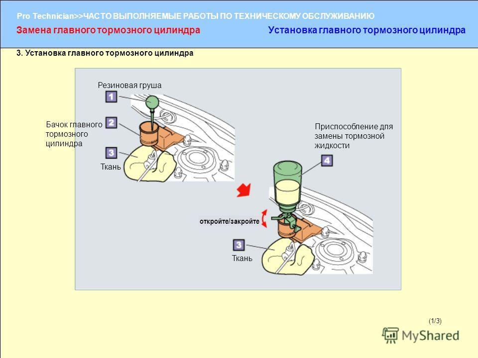 (1/2) Pro Technician>>ЧАСТО ВЫПОЛНЯЕМЫЕ РАБОТЫ ПО ТЕХНИЧЕСКОМУ ОБСЛУЖИВАНИЮ (1/3) 3. Установка главного тормозного цилиндра Замена главного тормозного цилиндраУстановка главного тормозного цилиндра Резиновая груша Бачок главного тормозного цилиндра Т