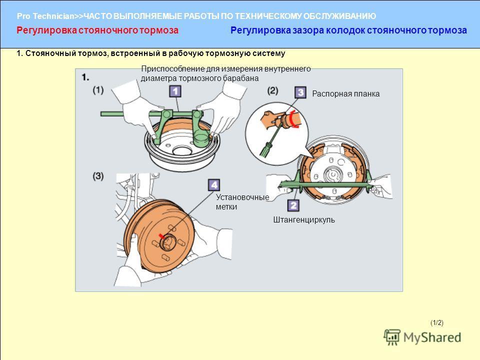 (1/2) Pro Technician>>ЧАСТО ВЫПОЛНЯЕМЫЕ РАБОТЫ ПО ТЕХНИЧЕСКОМУ ОБСЛУЖИВАНИЮ (1/2) Установочные метки Приспособление для измерения внутреннего диаметра тормозного барабана Штангенциркуль Распорная планка Регулировка стояночного тормозаРегулировка зазо