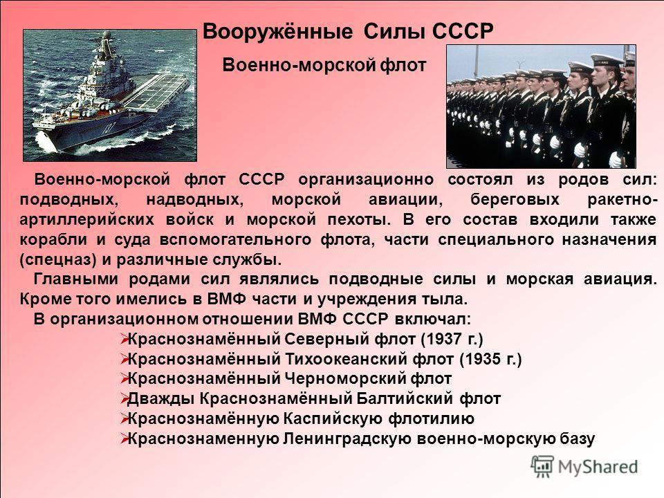 Вооружённые Силы СССР Военно-морской флот СССР организационно состоял из родов сил: подводных, надводных, морской авиации, береговых ракетно- артиллерийских войск и морской пехоты. В его состав входили также корабли и суда вспомогательного флота, час