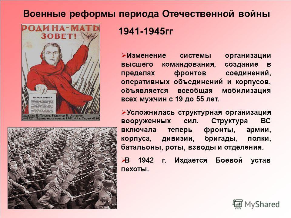 Военные реформы периода Отечественной войны 1941-1945гг Изменение системы организации высшего командования, создание в пределах фронтов соединений, оперативных объединений и корпусов, объявляется всеобщая мобилизация всех мужчин с 19 до 55 лет. Услож