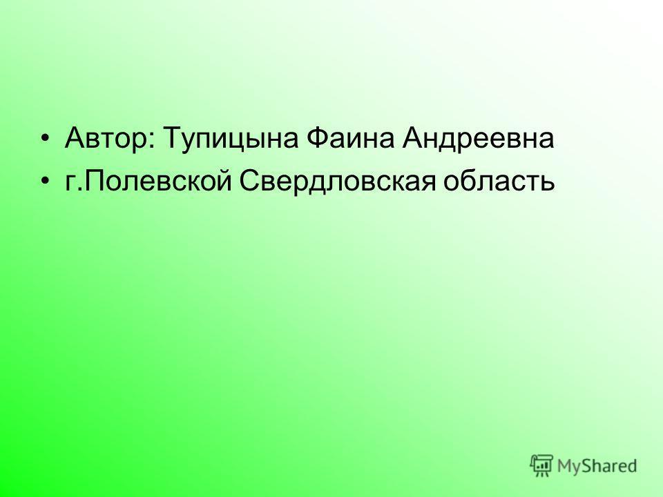 Автор: Тупицына Фаина Андреевна г.Полевской Свердловская область