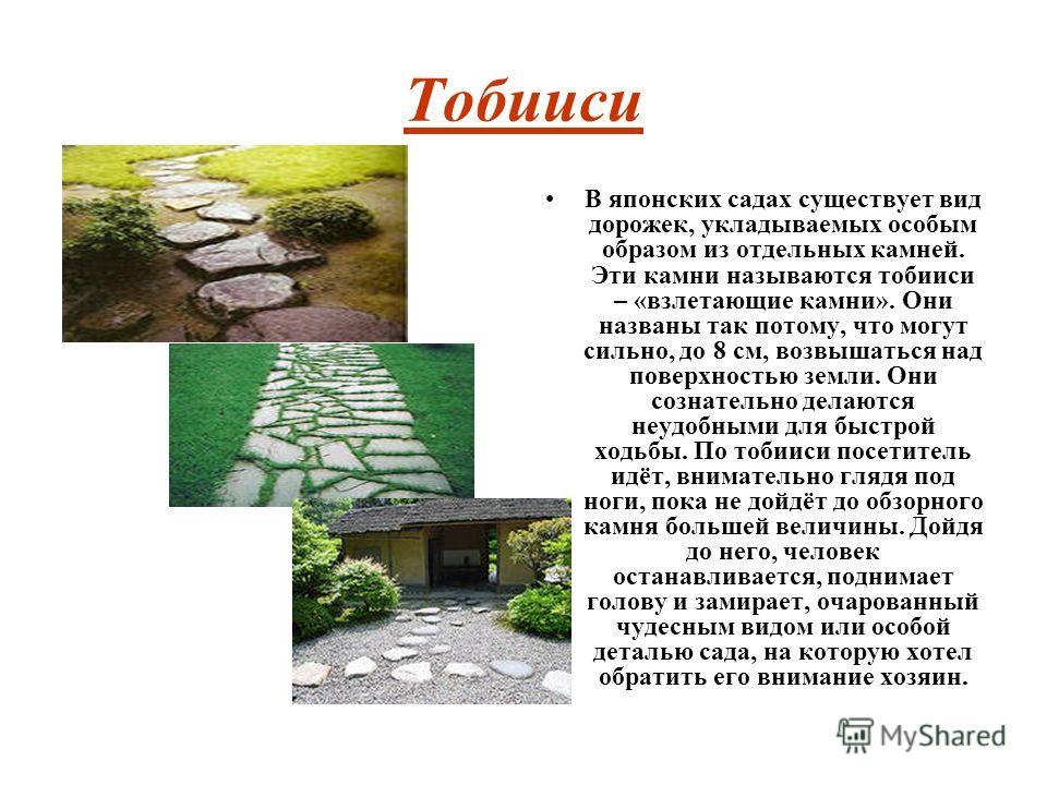Тобииси В японских садах существует вид дорожек, укладываемых особым образом из отдельных камней. Эти камни называются тобииси – «взлетающие камни». Они названы так потому, что могут сильно, до 8 см, возвышаться над поверхностью земли. Они сознательн